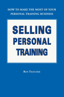 Selling Personal Training: How To Make the Most of Your Personal Training Business (Paperback)