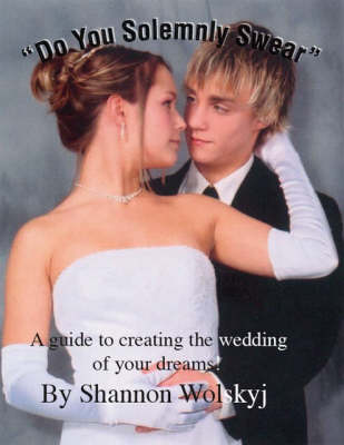 Do You Solemnly Swear: A Guide to Creating the Wedding of Your Dreams! (Paperback)