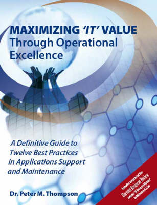 Maximizing IT Value Through Operational Excellence: A Definitive Guide to Twelve Best Practices in Applications Support and Maintenance (Paperback)