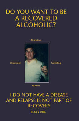 Do You Want to be a Recovered Alcoholic?: Sober Forever, I Do Not Have a Disease, Its No Longer About Me (Paperback)