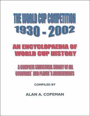 The World Cup Competition, 1930-2002: An Encyclopedia of World Cup History - A Complete Statistical Survey of All Countries' and Player's Achievements (Paperback)