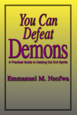 You Can Defeat Demons: A Practical Guide to Casting Out Evil Spirits (Paperback)