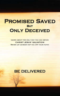 Promised Saved But Only Deceived: Learn About the Only Way You Can Obtain Christ Jesus' Salvation (Paperback)