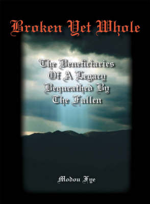 Broken Yet Whole: The Beneficiaries of a Legacy Bequeathed by the Fallen (Paperback)