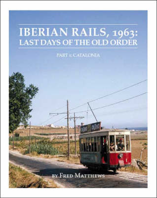 Iberian Rails, 1963: Catalonia Pt. 1: Last Days of the Old Order (Paperback)