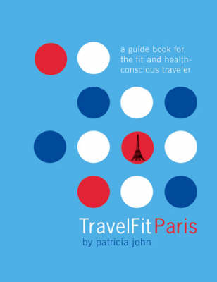 TravelFit Paris: A Guide Book for the Fit and Health-concious Traveler (Paperback)