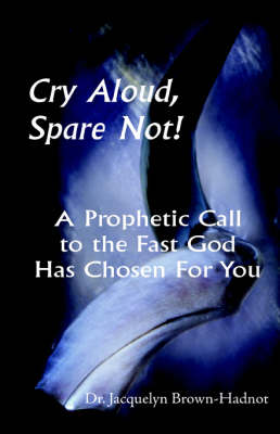 Cry Aloud, Spare Not!: A Prophetic Call to the Fast God Has Chosen for You (Paperback)