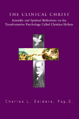 The Clinical Christ: Scientific and Spiritual Reflections on the Transformation Psychology Called Christian Holism (Paperback)