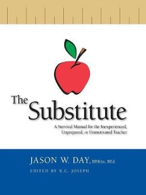 The Substitute: A Survival Guide for the Inexperienced, Unprepared or Unmotivated Teacher (Paperback)