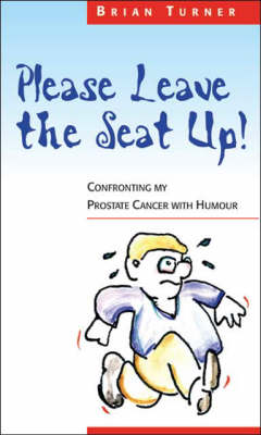 Please Leave the Seat Up!: Confronting My Prostate Cancer with Humour (Paperback)