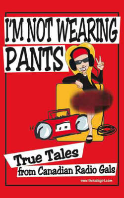 I'm Not Wearing Pants: True Tales from Canadian Radio Gals (Paperback)