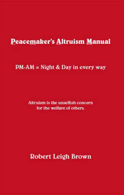Peacemaker's Altruism Manual: PM-AM = Night and Day in Every Way (Paperback)