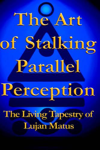 The Art of Stalking Parallel Perception: The Living Tapestry of Lujan Matus (Hardback)