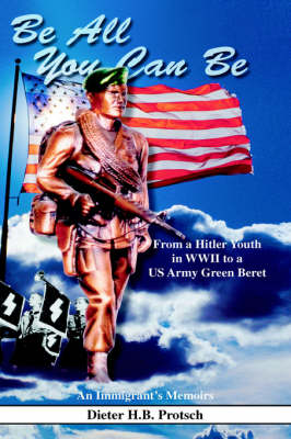 Be All You Can Be: From a Hitler Youth in WWII to a US Army Green Beret (Hardback)
