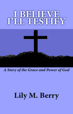 I Believe I'll Testify: A Story of the Grace and Power of God (Hardback)