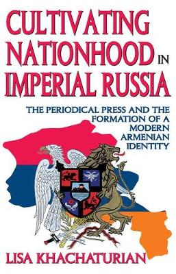 Cultivating Nationhood in Imperial Russia: The Periodical Press and the Formation of a Modern Armenian Identity (Hardback)