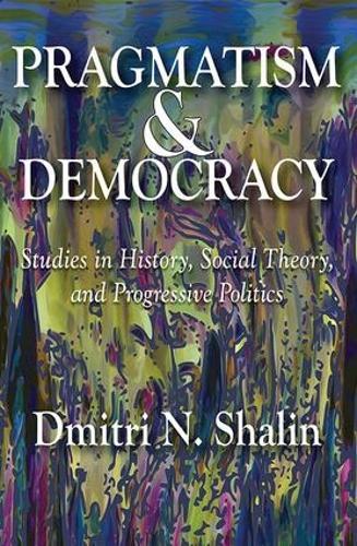 Pragmatism and Democracy: Studies in History, Social Theory, and Progressive Politics (Hardback)