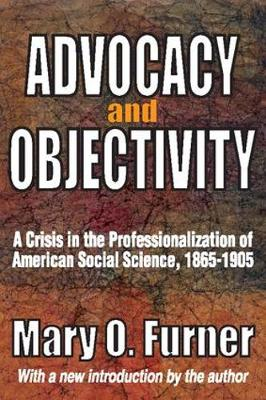 Advocacy and Objectivity: A Crisis in the Professionalization of American Social Science, 1865-1905 (Paperback)
