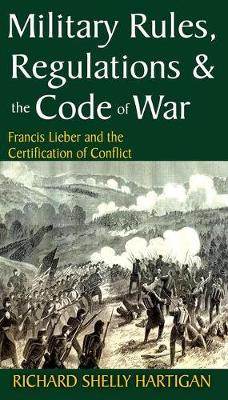 Military Rules, Regulations and the Code of War: Francis Lieber and the Certification of Conflict (Paperback)