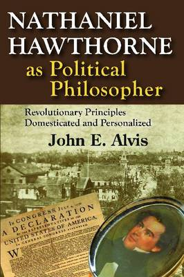Nathaniel Hawthorne as Political Philosopher: Revolutionary Principles Domesticated and Personalized (Hardback)