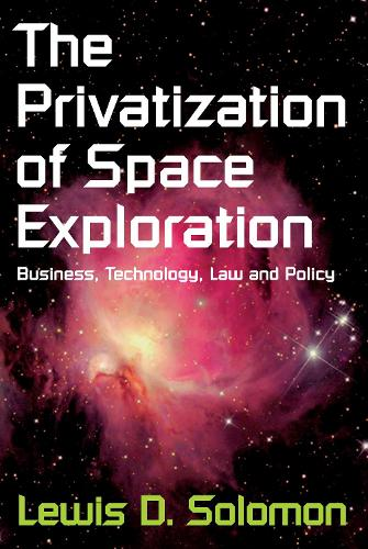 The Privatization of Space Exploration: Business, Technology, Law and Policy - The Privatization of Space Exploration (Paperback)
