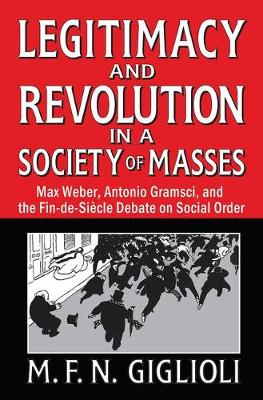 Legitimacy and Revolution in a Society of Masses: Max Weber, Antonio Gramsci, and the Fin-de-Sicle Debate on Social Order (Hardback)