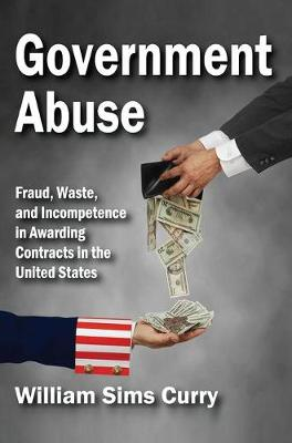 Government Abuse: Fraud, Waste, and Incompetence in Awarding Contracts in the United States (Hardback)