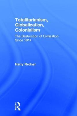 Totalitarianism, Globalization, Colonialism: The Destruction of Civilization Since 1914 (Hardback)