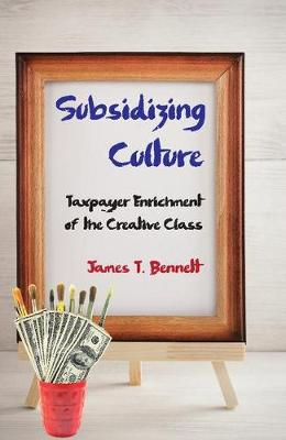 Subsidizing Culture: Taxpayer Enrichment of the Creative Class (Hardback)