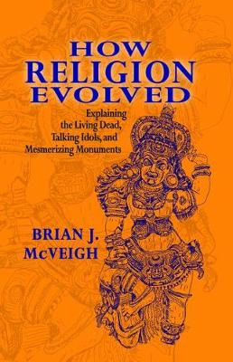 How Religion Evolved: Explaining the Living Dead, Talking Idols, and Mesmerizing Monuments (Hardback)