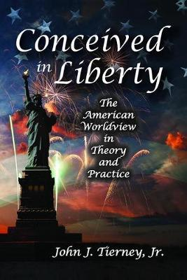 Conceived in Liberty: The American Worldview in Theory and Practice (Hardback)