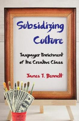 Subsidizing Culture: Taxpayer Enrichment of the Creative Class (Paperback)