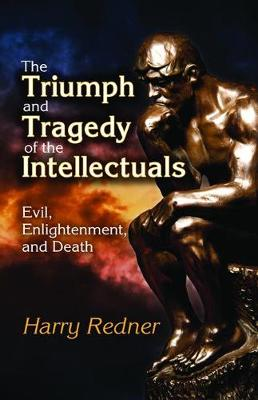 The Triumph and Tragedy of the Intellectuals: Evil, Enlightenment, and Death (Hardback)