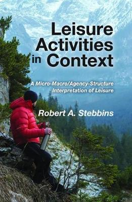 Leisure Activities in Context: A Micro-Macro/Agency-Structure Interpretation of Leisure (Hardback)