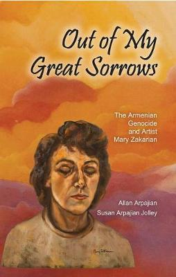 Out of My Great Sorrows: The Armenian Genocide and Artist Mary Zakarian - Armenian Studies (Hardback)