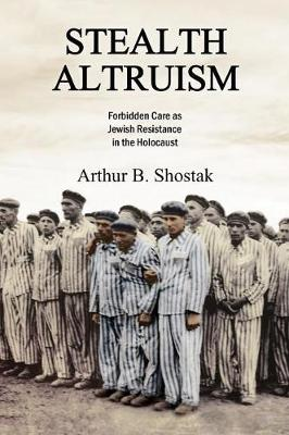 Stealth Altruism: Forbidden Care as Jewish Resistance in the Holocaust (Hardback)