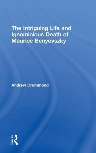 The Intriguing Life and Ignominious Death of Maurice Benyovszky (Hardback)