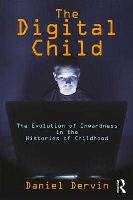 The Digital Child: The Evolution of Inwardness in the Histories of Childhood (Hardback)