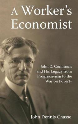 A Worker's Economist: John R. Commons and His Legacy from Progressivism to the War on Poverty (Hardback)