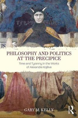 Philosophy and Politics at the Precipice: Time and Tyranny in the Works of Alexandre Kojeve (Hardback)