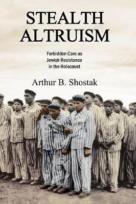 Stealth Altruism: Forbidden Care as Jewish Resistance in the Holocaust (Paperback)