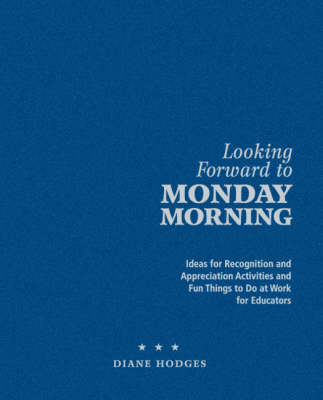 Looking Forward to Monday Morning: Ideas for Recognition and Appreciation Activities and Fun Things to Do at Work for Educators (Hardback)