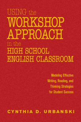 Using the Workshop Approach in the High School English Classroom: Modeling Effective Writing, Reading, and Thinking Strategies for Student Success (Hardback)