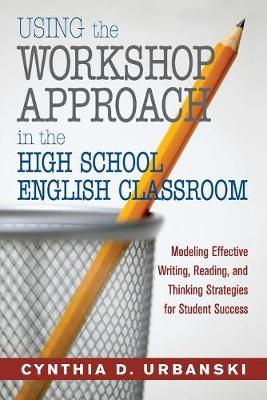 Using the Workshop Approach in the High School English Classroom: Modeling Effective Writing, Reading, and Thinking Strategies for Student Success (Paperback)