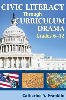 Civic Literacy Through Curriculum Drama, Grades 6-12 (Hardback)