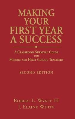 Making Your First Year a Success: A Classroom Survival Guide for Middle and High School Teachers (Hardback)