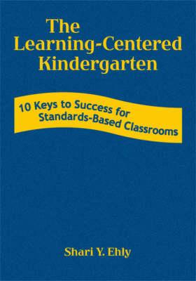 The Learning-Centered Kindergarten: 10 Keys to Success for Standards-Based Classrooms (Hardback)