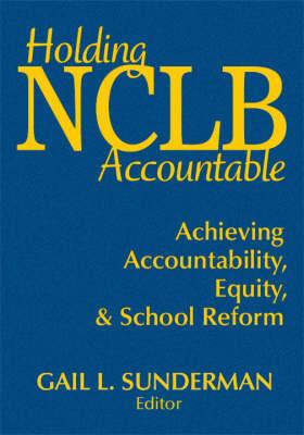 Holding NCLB Accountable: Achieving Accountability, Equity, & School Reform (Hardback)