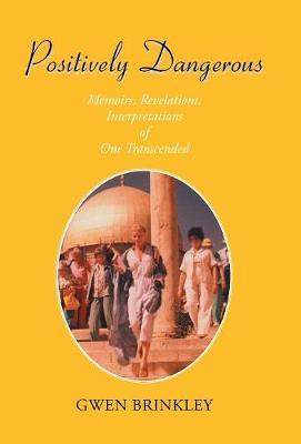 Positively Dangerous: Memoirs, Revelations, Interpretations of One Transcended (Hardback)