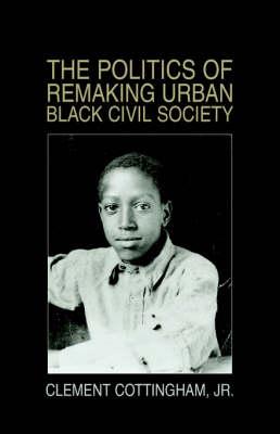 The Politics of Remaking Urban Black Civil Society: Race, Class, Gender (Paperback)